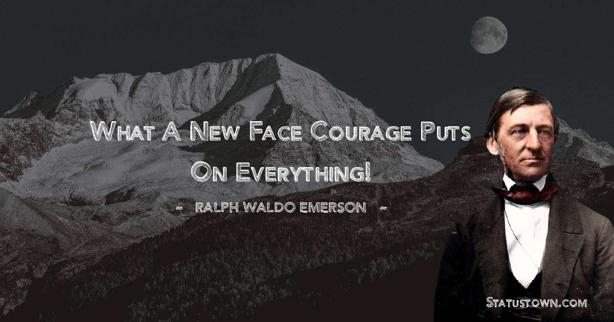 What a new face courage puts on everything!