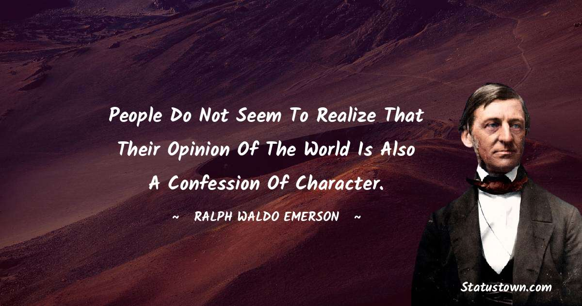 Ralph Waldo Emerson Quotes - People do not seem to realize that their opinion of the world is also a confession of character.