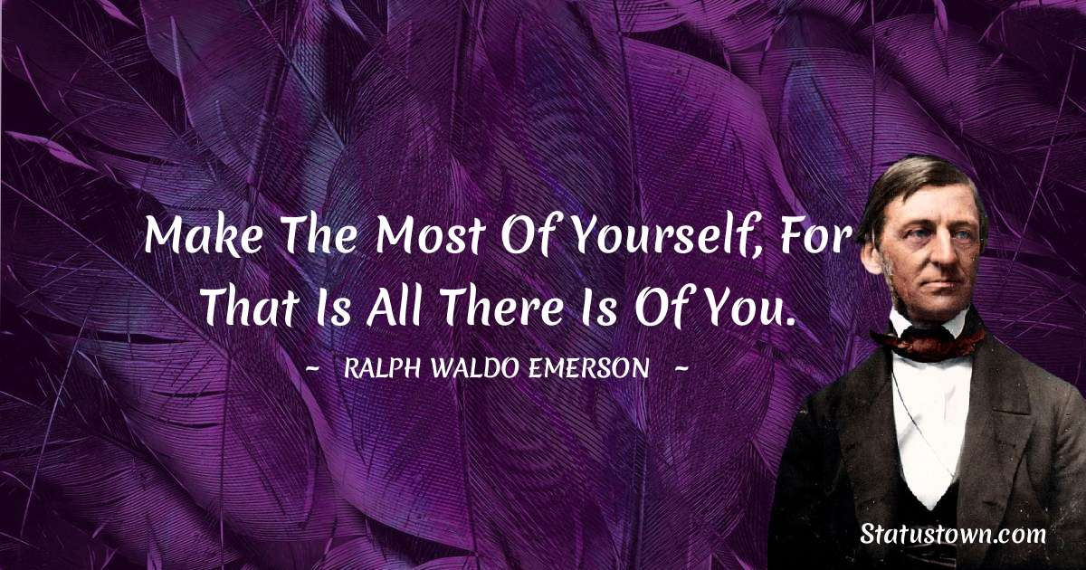 Make the most of yourself, for that is all there is of you.
