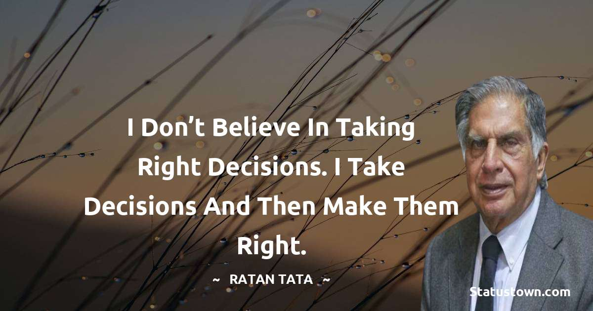 I don't believe in taking right decisions. I take decisions and then make them right.