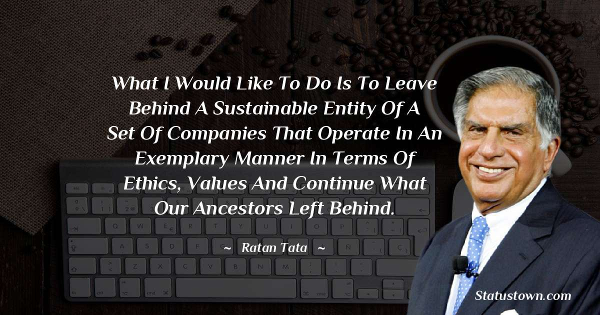 What I would like to do is to leave behind a sustainable entity of a set of companies that operate in an exemplary manner in terms of ethics, values and continue what our ancestors left behind.