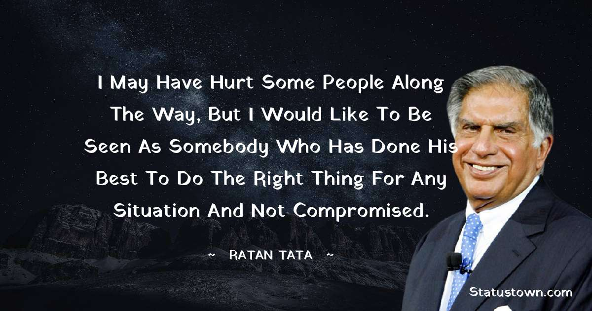 Ratan Tata Quotes - I may have hurt some people along the way, but I would like to be seen as somebody who has done his best to do the right thing for any situation and not compromised.