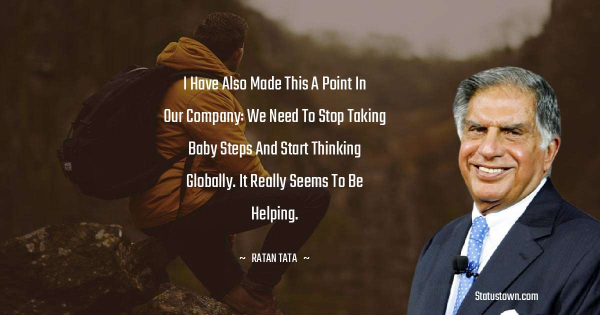 I have also made this a point in our company: We need to stop taking baby steps and start thinking globally. It really seems to be helping.