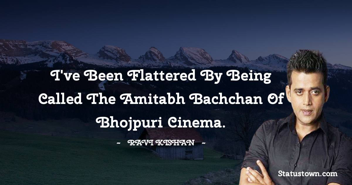 I've been flattered by being called the Amitabh Bachchan of Bhojpuri cinema.