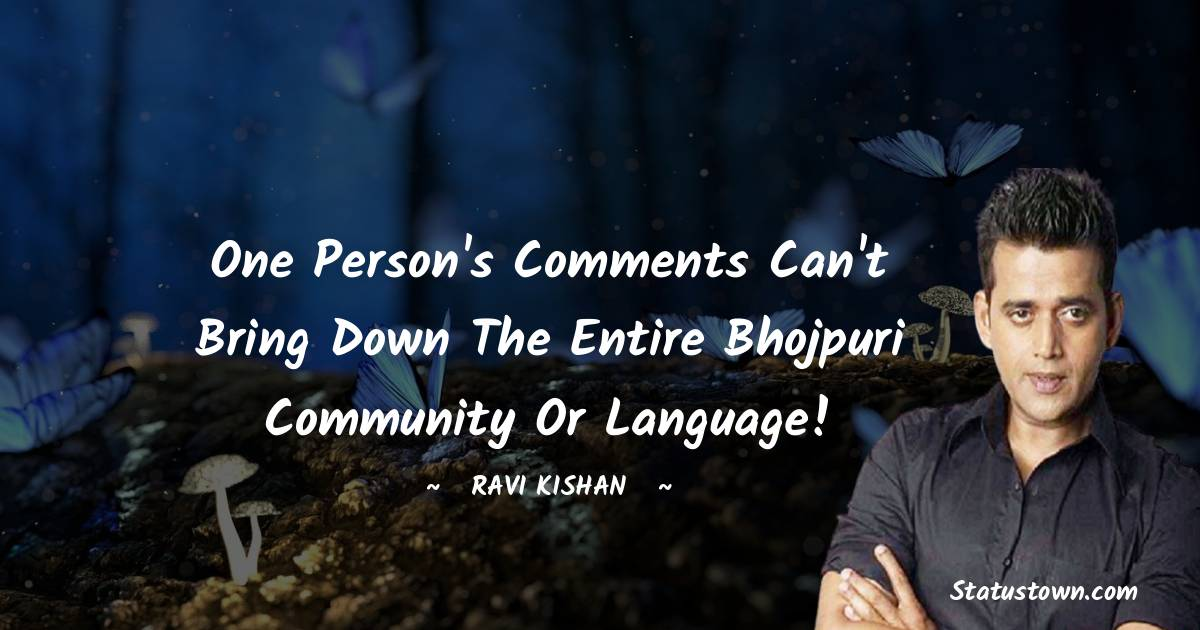 One person's comments can't bring down the entire Bhojpuri community or language!