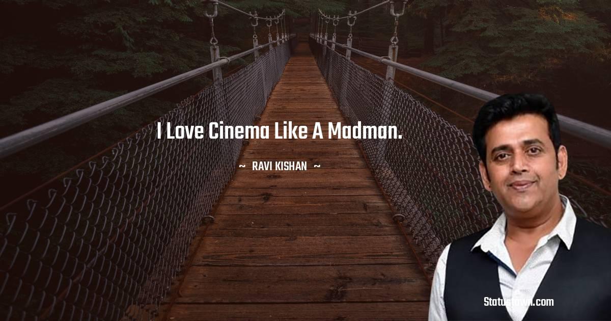 I love cinema like a madman.