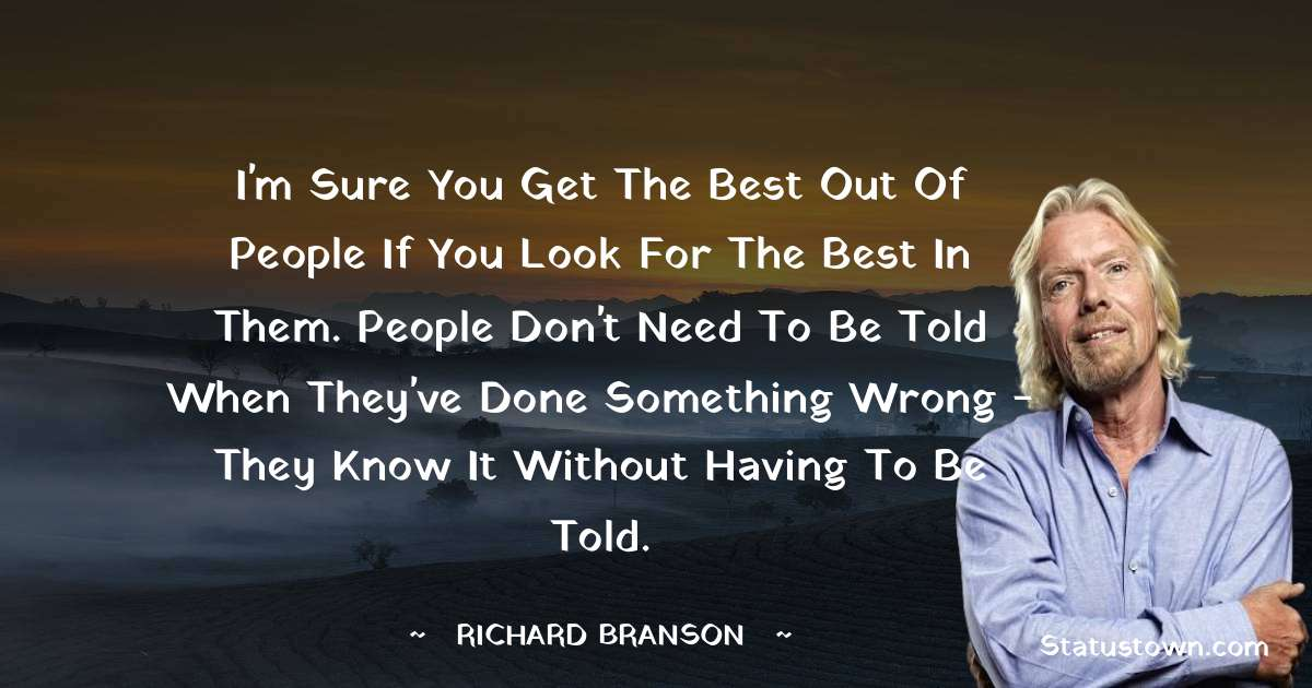 I'm sure you get the best out of people if you look for the best in them. People don't need to be told when they've done something wrong - they know it without having to be told.