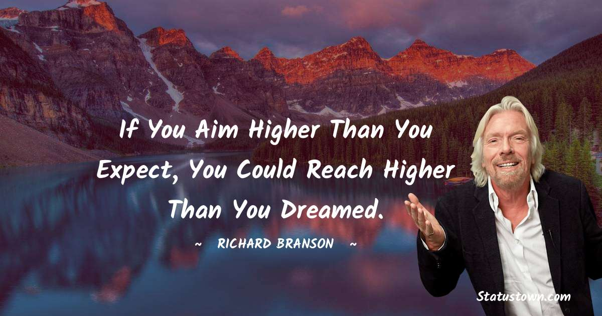 Richard Branson Quotes - If you aim higher than you expect, you could reach higher than you dreamed.