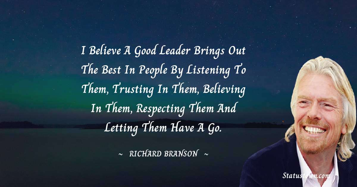 I believe a good leader brings out the best in people by listening to them, trusting in them, believing in them, respecting them and letting them have a go.