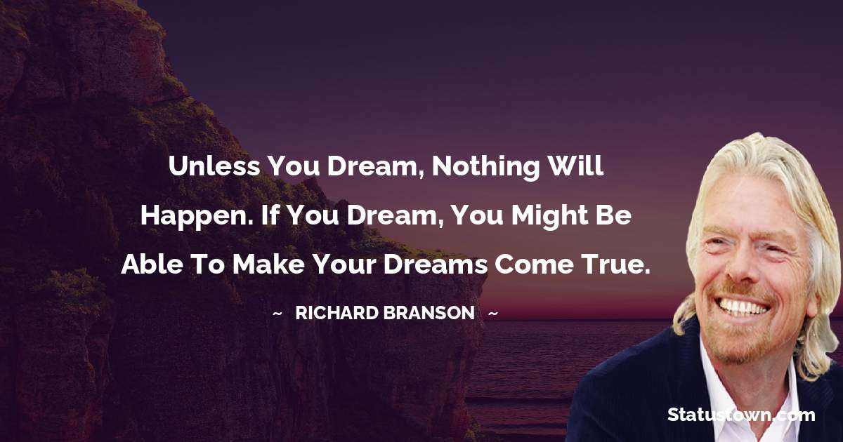 Unless you dream, nothing will happen. If you dream, you might be able to make your dreams come true.