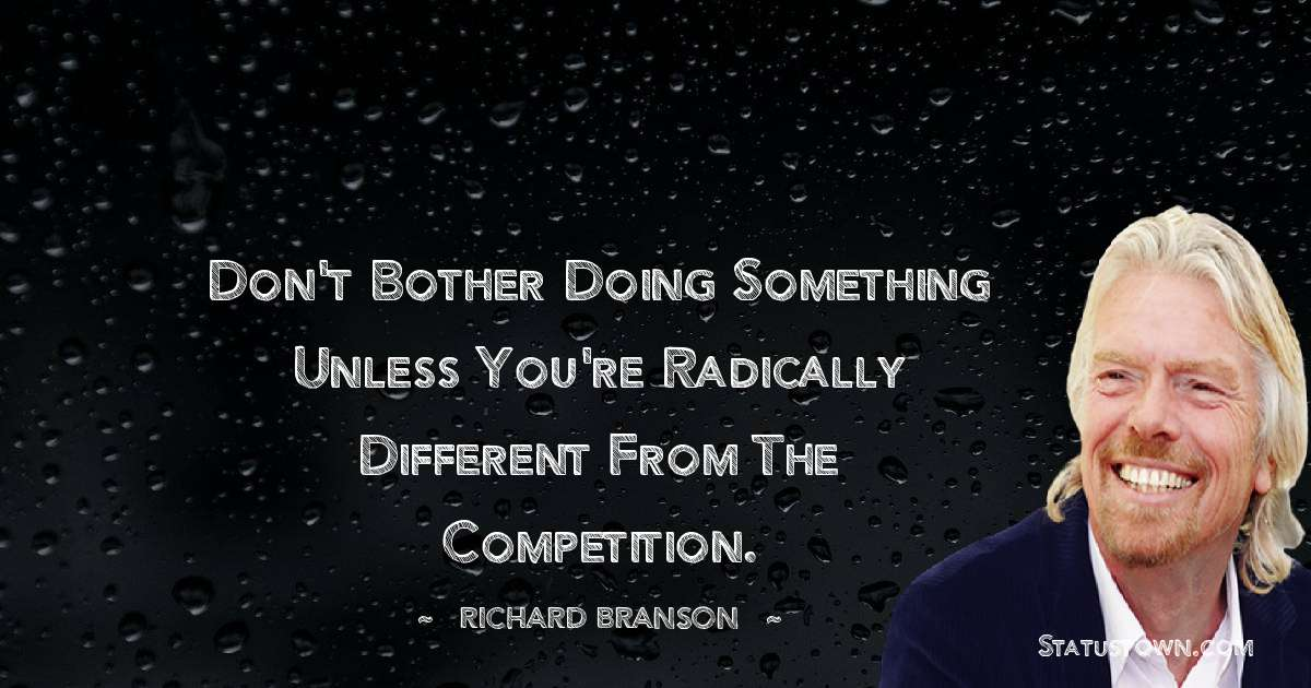 Don't bother doing something unless you're radically different from the competition.