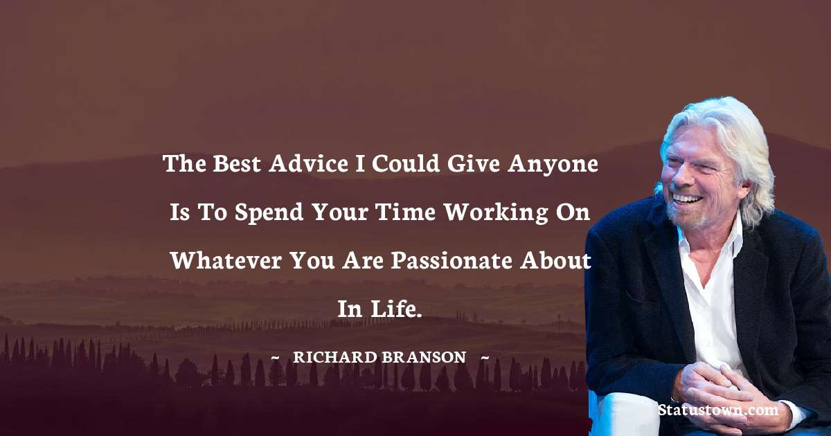 The best advice I could give anyone is to spend your time working on whatever you are passionate about in life.