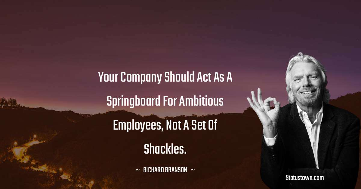 Richard Branson Quotes - Your company should act as a springboard for ambitious employees, not a set of shackles.