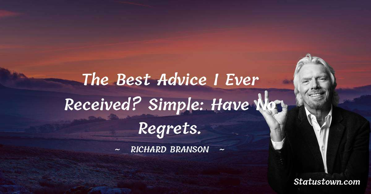 Richard Branson Quotes - The best advice I ever received? Simple: Have no regrets.