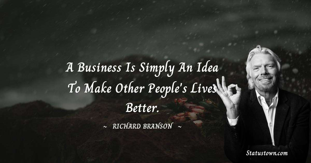 Richard Branson Quotes - A business is simply an idea to make other people's lives better.
