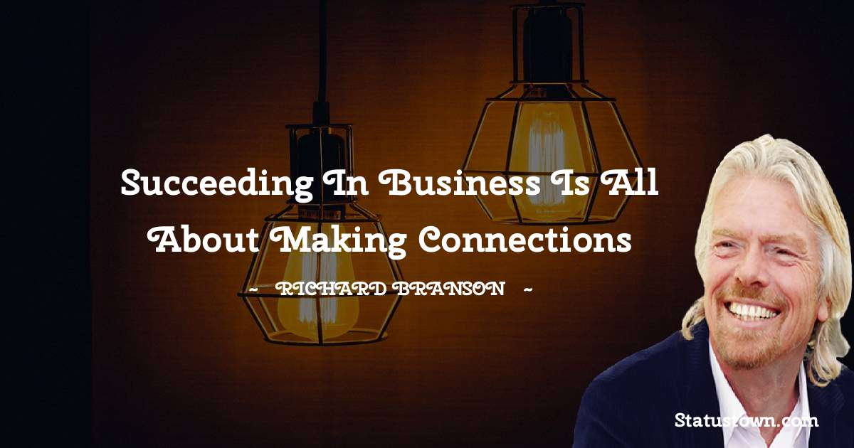 Richard Branson Quotes - Succeeding in business is all about making connections