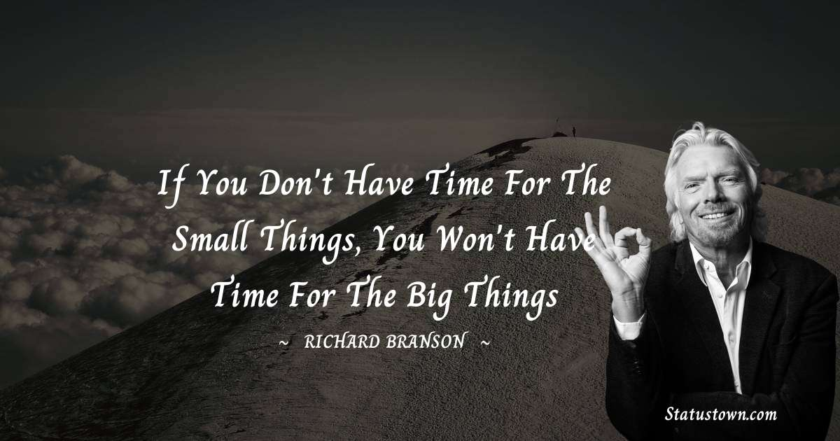 If you don't have time for the small things, you won't have time for the big things