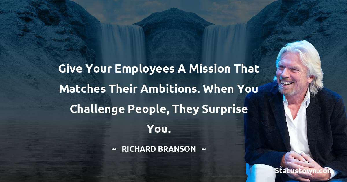 Give your employees a mission that matches their ambitions. When you challenge people, they surprise you.