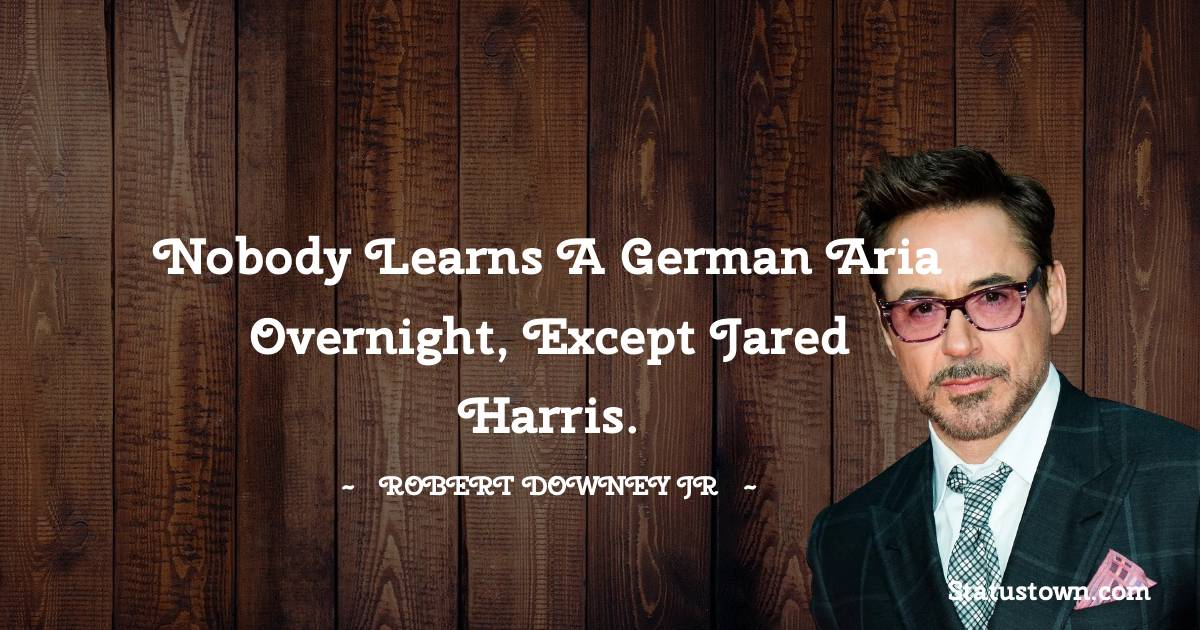 Robert Downey Jr Quotes - Nobody learns a German aria overnight, except Jared Harris.