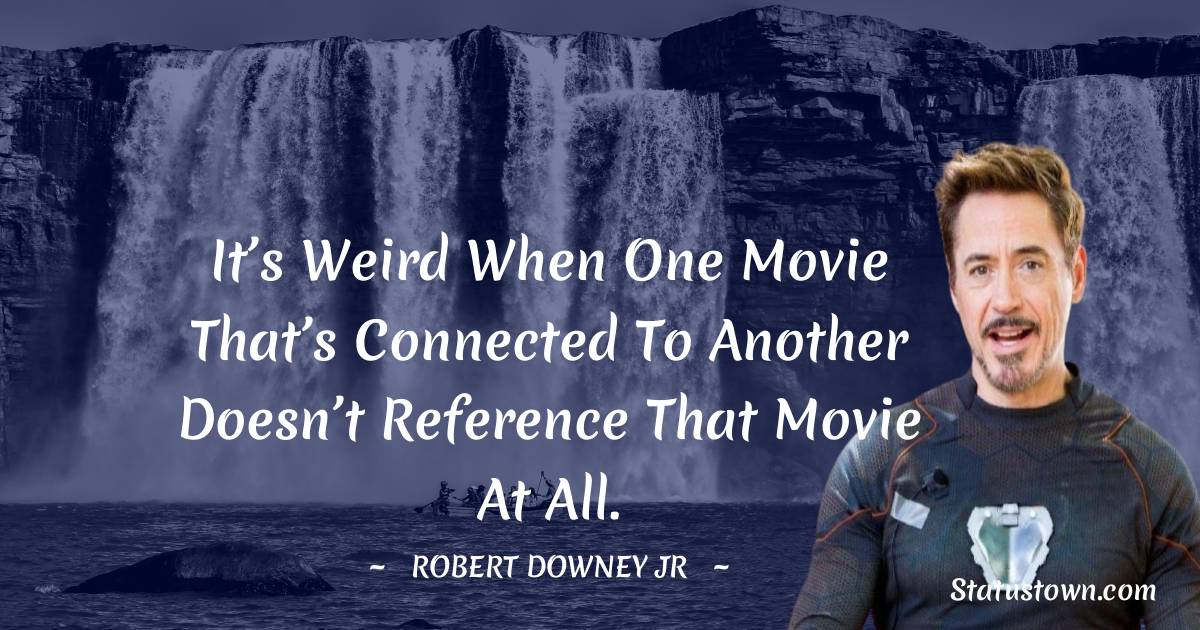 Robert Downey Jr Quotes - It's weird when one movie that's connected to another doesn't reference that movie at all.