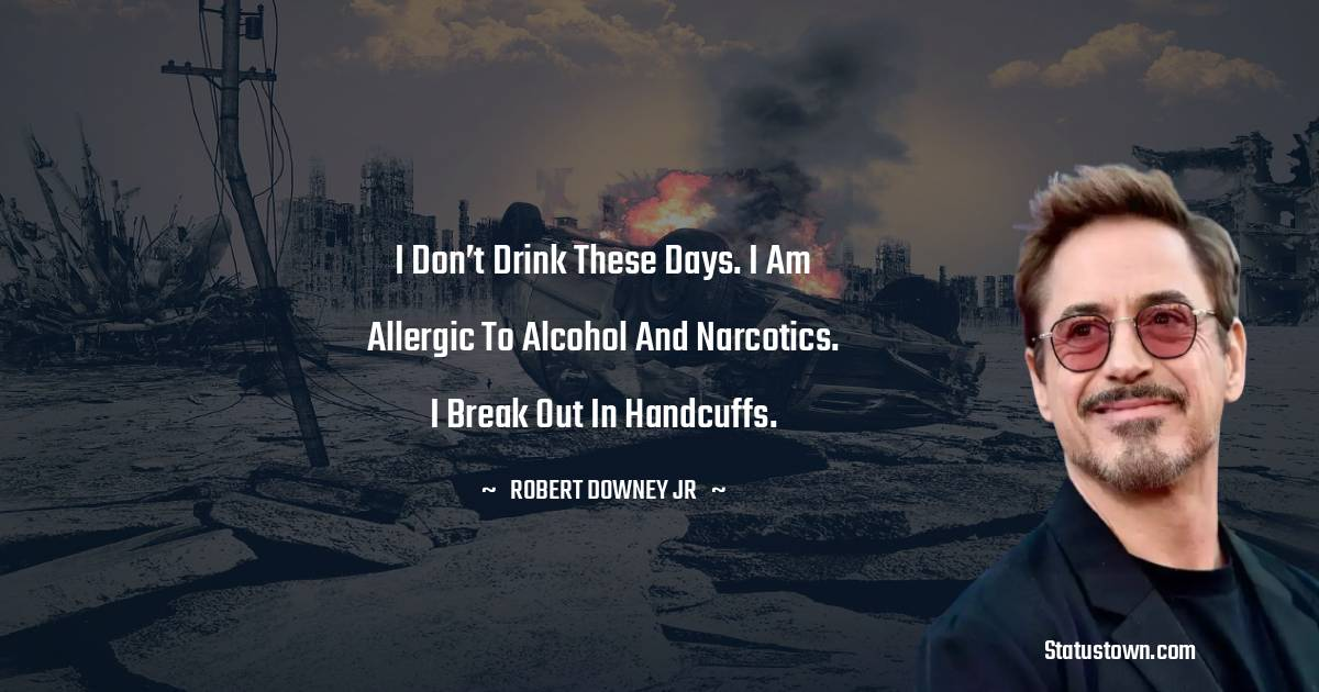 I don't drink these days. I am allergic to alcohol and narcotics. I break out in handcuffs.
