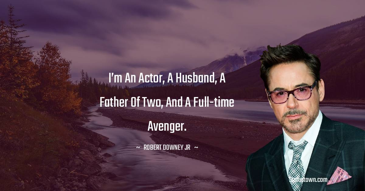 I'm an actor, a husband, a father of two, and a full-time Avenger.