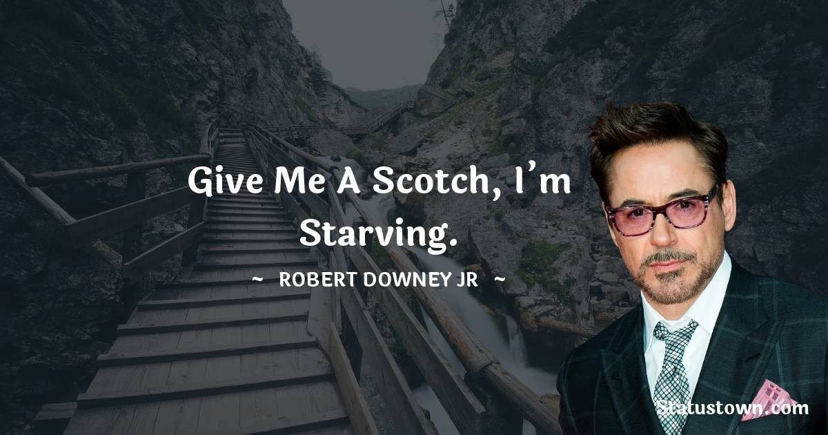 Robert Downey Jr Quotes - Give me a scotch, I'm starving.