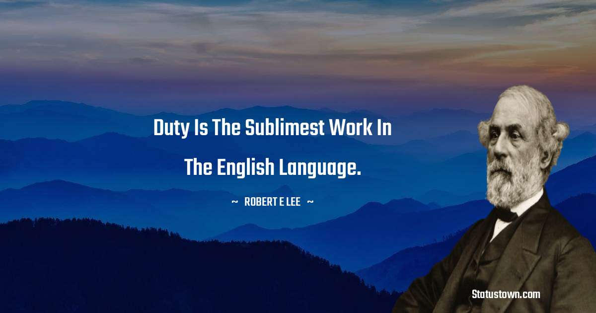 Robert E. Lee Quotes - Duty is the sublimest work in the English language.