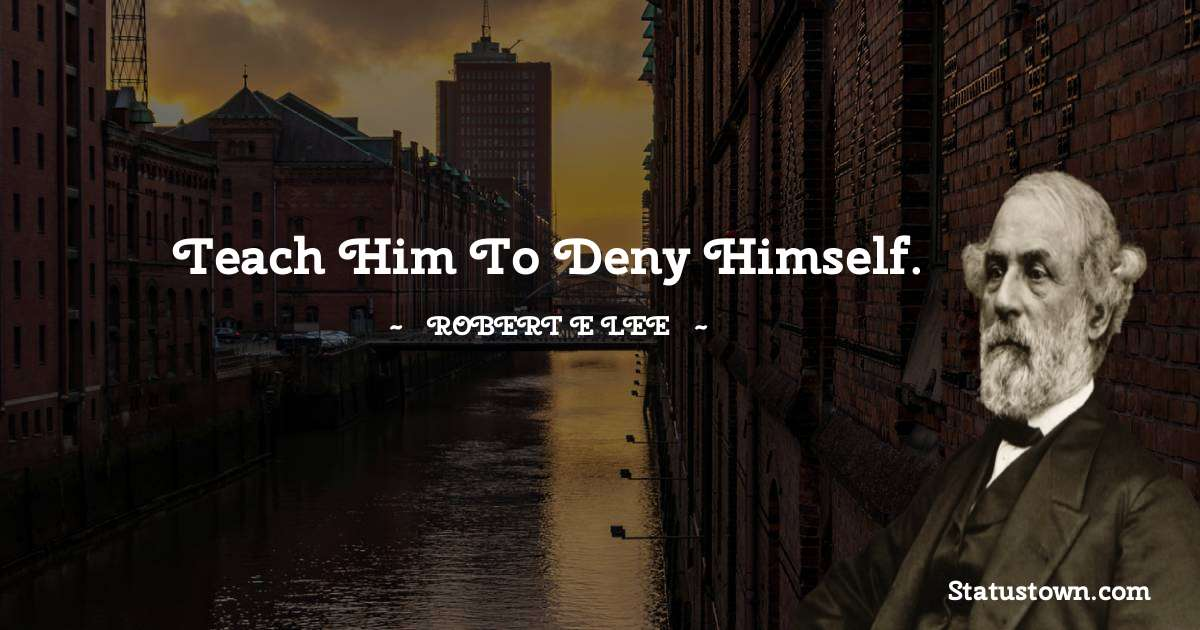 Robert E. Lee Quotes - Teach him to deny himself.