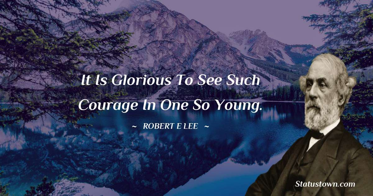 Robert E. Lee Quotes - It is glorious to see such courage in one so young.