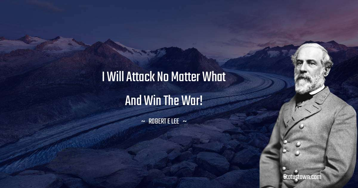 Robert E. Lee Quotes - I will attack no matter what and win the war!