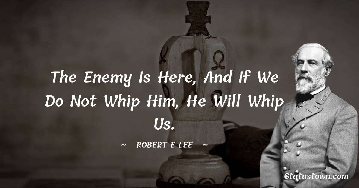 The enemy is here, and if we do not whip him, he will whip us.