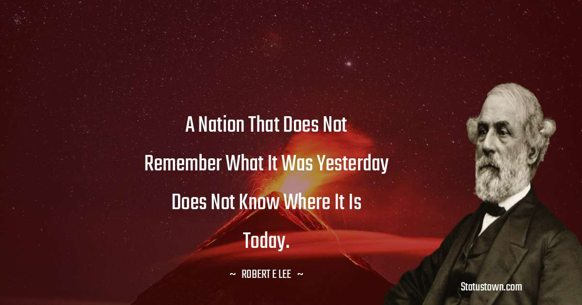 A nation that does not remember what it was yesterday does not know where it is today.