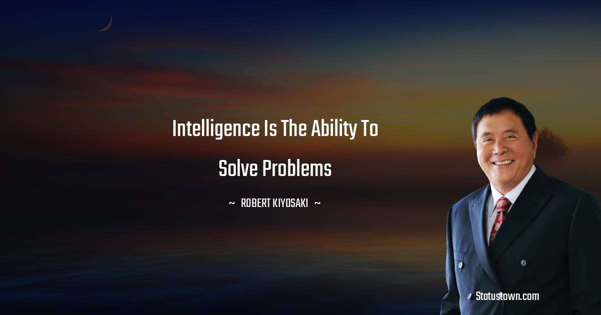 Intelligence is the ability to solve problems