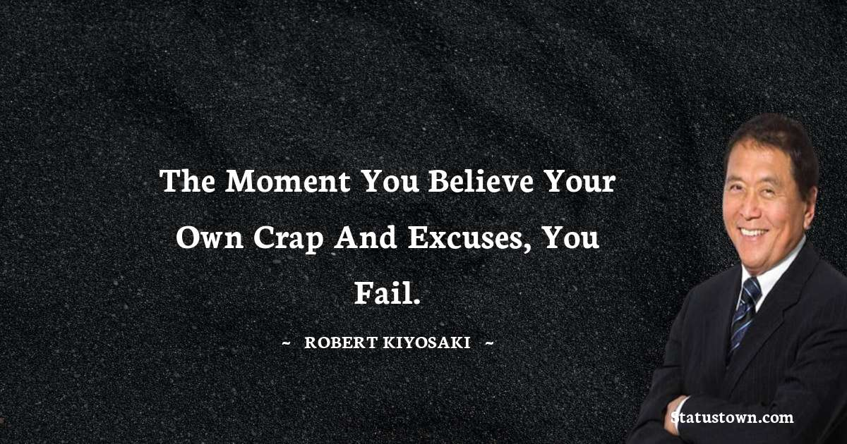 The moment you believe your own crap and excuses, you fail.