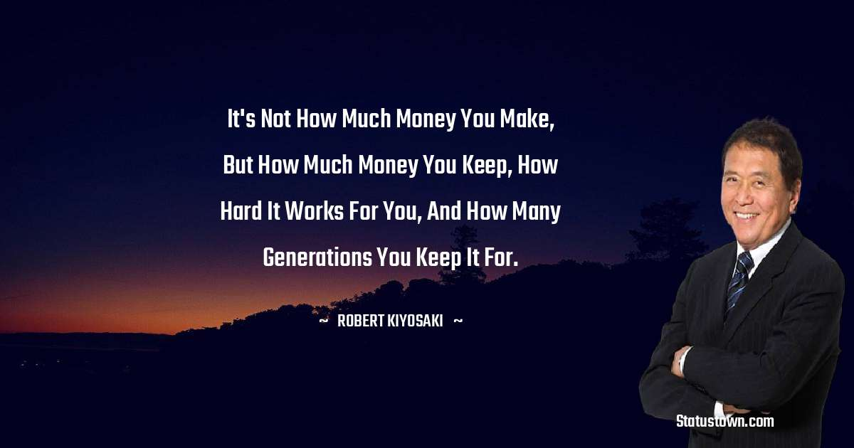 It's not how much money you make, but how much money you keep, how hard it works for you, and how many generations you keep it for.