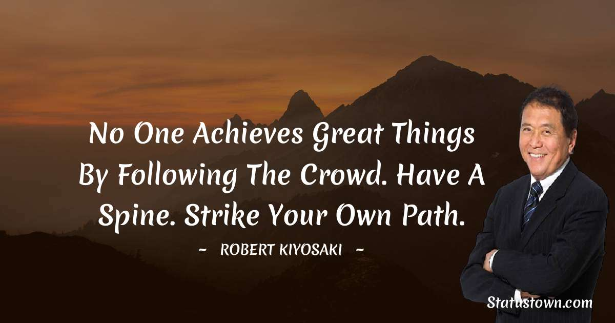 No one achieves great things by following the crowd. Have a spine. Strike your own path.