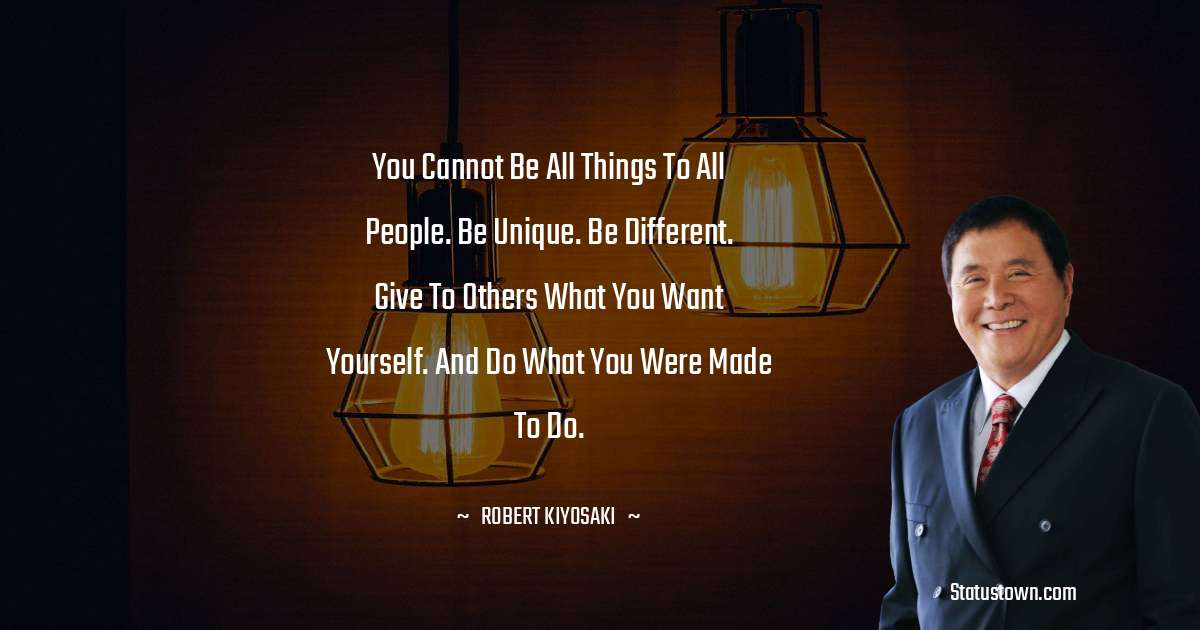 Robert Kiyosaki Quotes - You cannot be all things to all people. Be unique. Be different. Give to others what you want yourself. And do what you were made to do.
