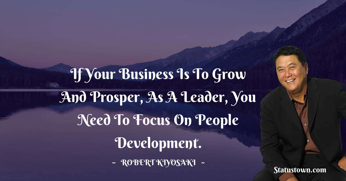 Robert Kiyosaki Quotes - If your business is to grow and prosper, as a leader, you need to focus on people development.