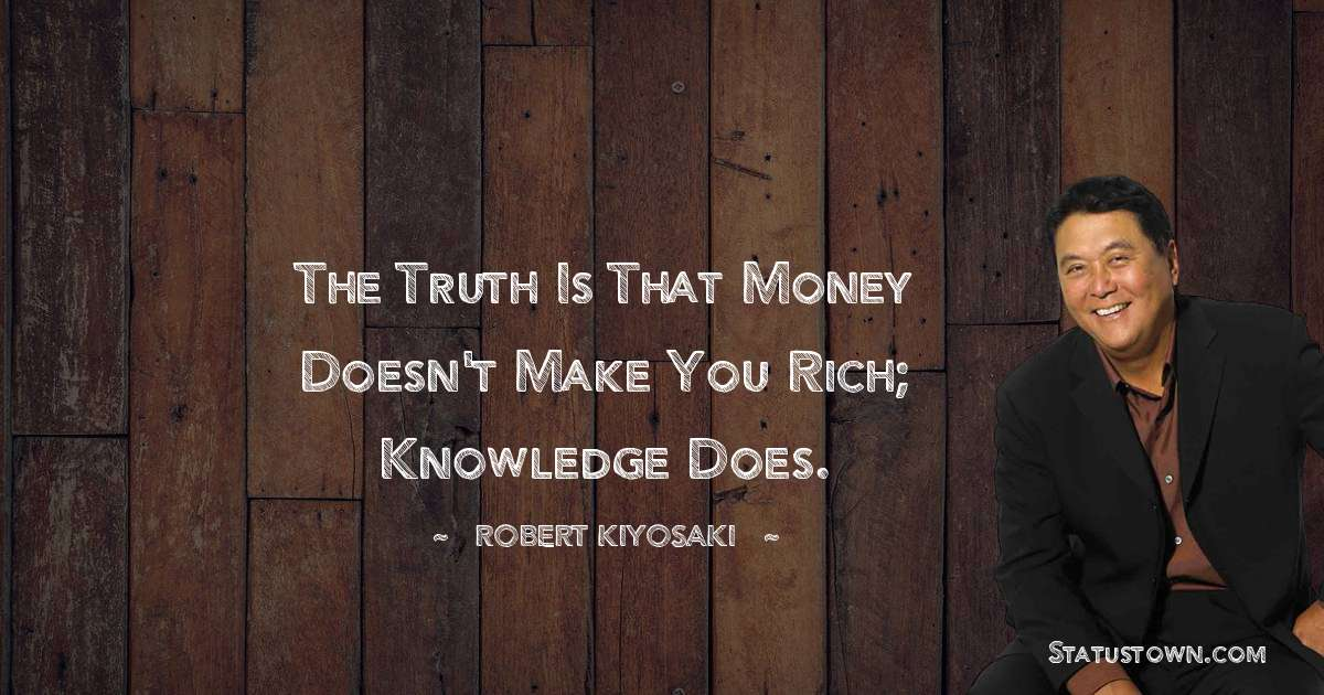 Robert Kiyosaki Quotes - The truth is that money doesn't make you rich; knowledge does.