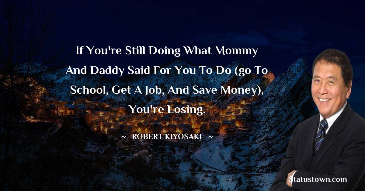 Robert Kiyosaki Quotes - If you're still doing what mommy and daddy said for you to do (go to school, get a job, and save money), you're losing.