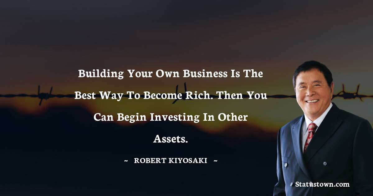 Building your own business is the best way to become rich. Then you can begin investing in other assets.