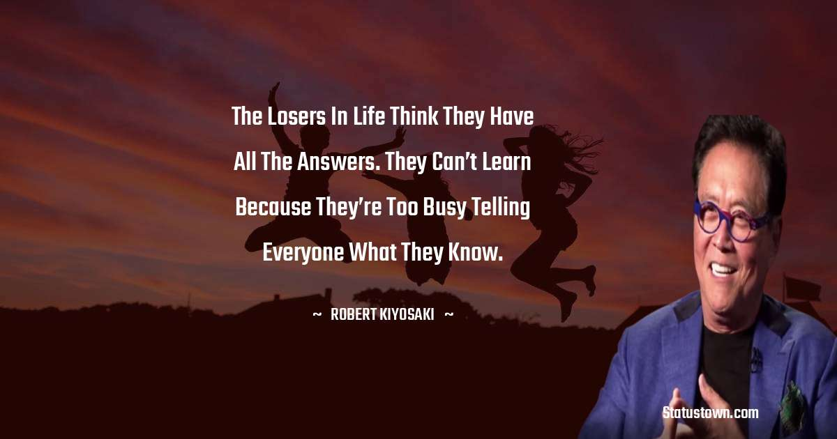 The losers in life think they have all the answers. They can't learn because they're too busy telling everyone what they know.