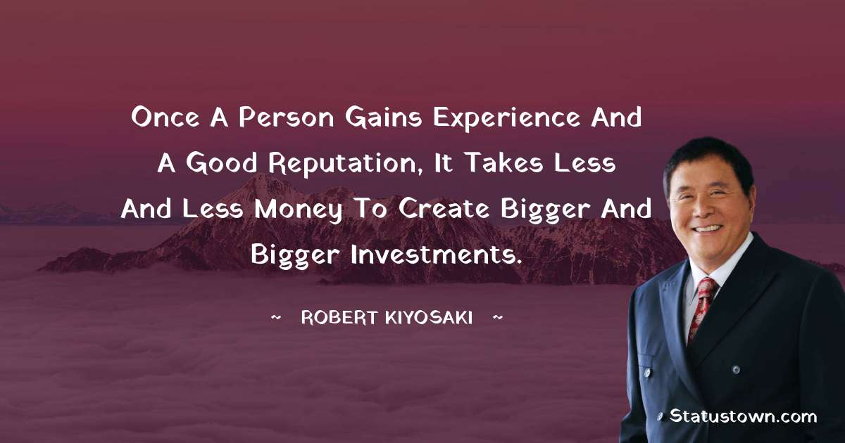 Once a person gains experience and a good reputation, it takes less and less money to create bigger and bigger investments.
