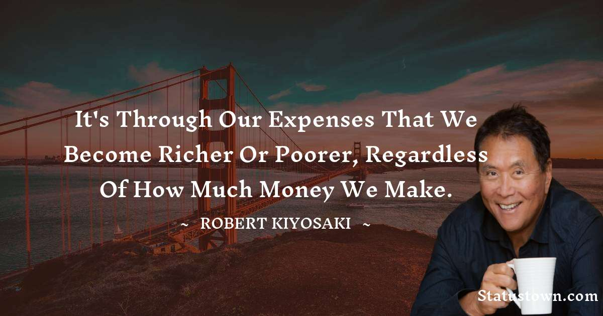 It's through our expenses that we become richer or poorer, regardless of how much money we make.