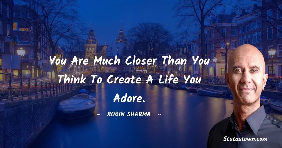 You are much closer than you think to create a life you adore.