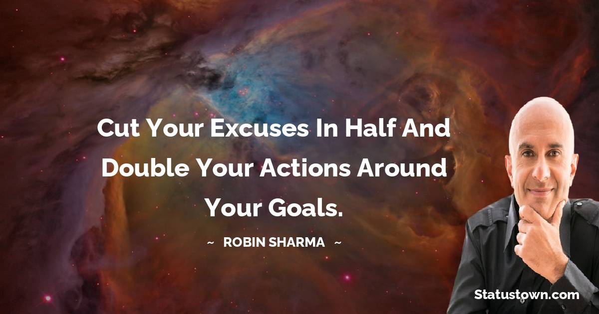 Cut your excuses in half and double your actions around your goals.