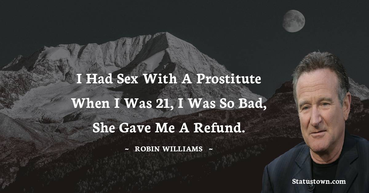 I had sex with a prostitute when I was 21, I was so bad, she gave me a refund.