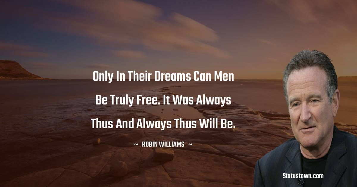 only in their dreams can men be truly free. It was always thus and always thus will be.