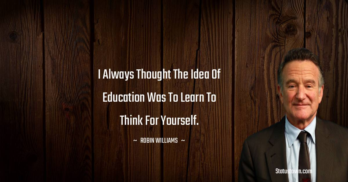I always thought the idea of education was to learn to think for yourself.
